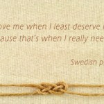 Love me when I least deserve it…