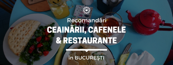 Recomandari ceainarii, cafenele si restaurante Bucuresti