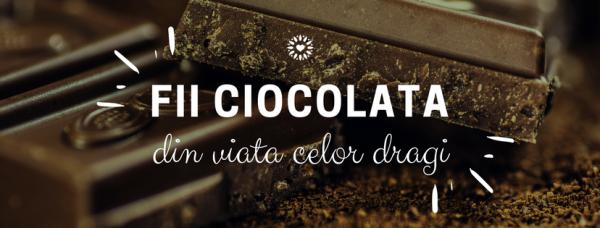 Fii ciocolata din viața celor dragi