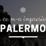 Emoții și plăceri la a doua vizită în Sicilia. Ce m-a impresionat în Palermo
