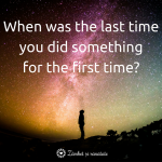 """When was the last time you did something for the first time?"""