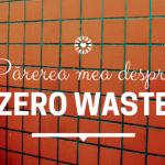 Zero Waste și sustenabilitate. Cum le aplic în viața de zi cu zi